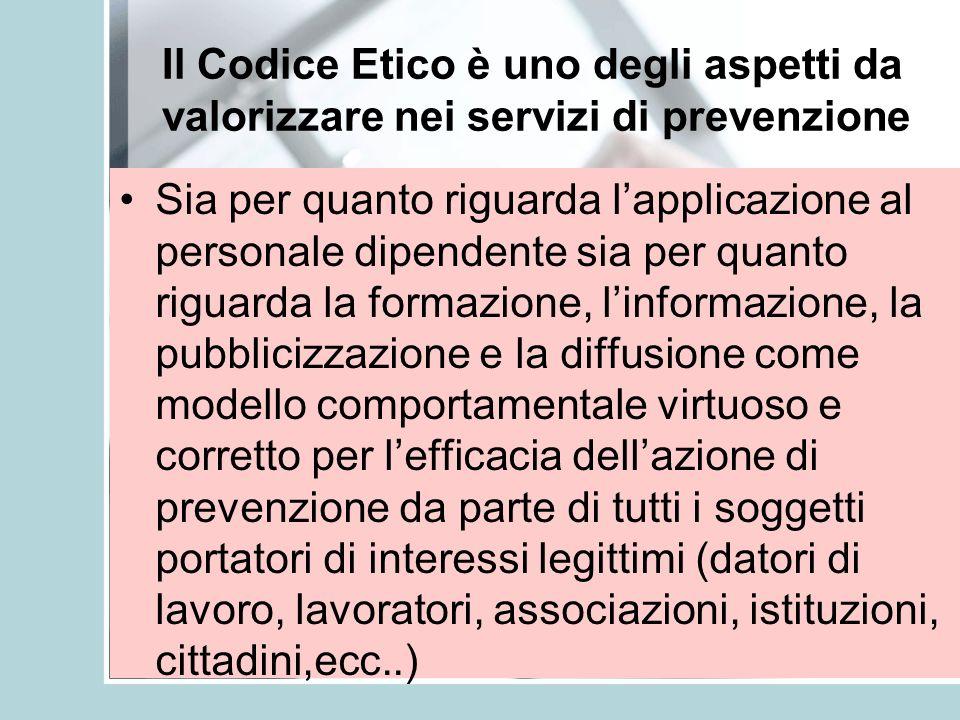 Il Codice Etico è uno degli aspetti da valorizzare nei servizi di prevenzione Sia per quanto riguarda lapplicazione al personale dipendente sia per qu