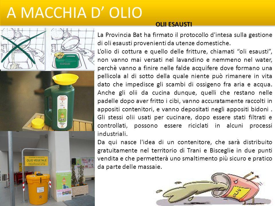A MACCHIA D OLIO La Provincia Bat ha firmato il protocollo d'intesa sulla gestione di oli esausti provenienti da utenze domestiche. Lolio di cottura e
