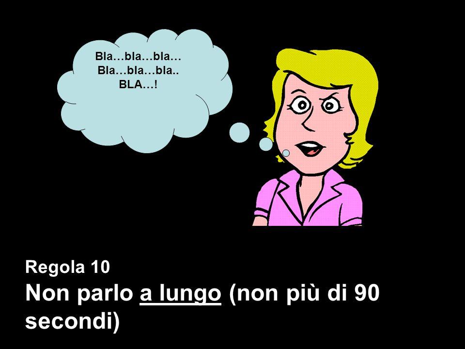 Regola 10 Non parlo a lungo (non più di 90 secondi) Bla…bla…bla… Bla…bla…bla.. BLA…!