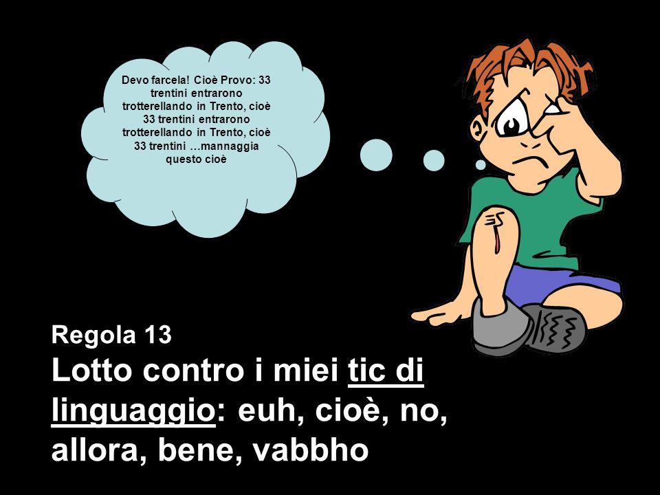 Regola 13 Lotto contro i miei tic di linguaggio: euh, cioè, no, allora, bene, vabbho Devo farcela.