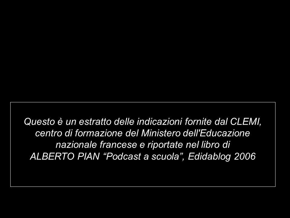 Questo è un estratto delle indicazioni fornite dal CLEMI, centro di formazione del Ministero dell Educazione nazionale francese e riportate nel libro di ALBERTO PIAN Podcast a scuola, Edidablog 2006