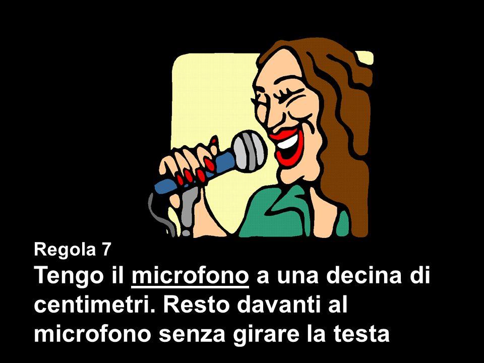 Regola 7 Tengo il microfono a una decina di centimetri.