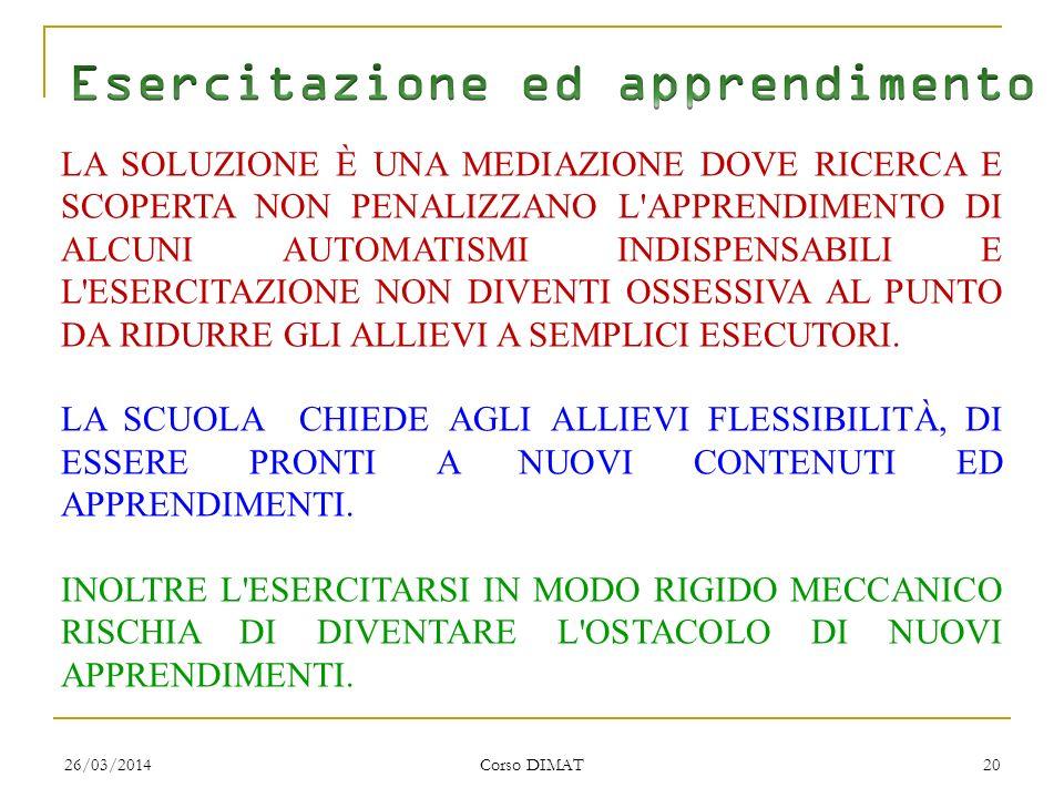 26/03/2014 Corso DIMAT 20 LA SOLUZIONE È UNA MEDIAZIONE DOVE RICERCA E SCOPERTA NON PENALIZZANO L APPRENDIMENTO DI ALCUNI AUTOMATISMI INDISPENSABILI E L ESERCITAZIONE NON DIVENTI OSSESSIVA AL PUNTO DA RIDURRE GLI ALLIEVI A SEMPLICI ESECUTORI.