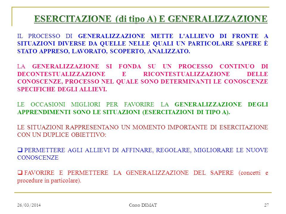 26/03/2014 Corso DIMAT 27 IL PROCESSO DI GENERALIZZAZIONE METTE L ALLIEVO DI FRONTE A SITUAZIONI DIVERSE DA QUELLE NELLE QUALI UN PARTICOLARE SAPERE È STATO APPRESO, LAVORATO, SCOPERTO, ANALIZZATO.