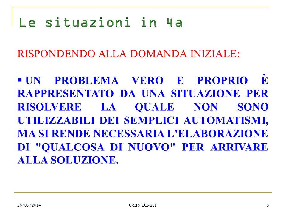 26/03/2014 Corso DIMAT 8 RISPONDENDO ALLA DOMANDA INIZIALE: UN PROBLEMA VERO E PROPRIO È RAPPRESENTATO DA UNA SITUAZIONE PER RISOLVERE LA QUALE NON SONO UTILIZZABILI DEI SEMPLICI AUTOMATISMI, MA SI RENDE NECESSARIA L ELABORAZIONE DI QUALCOSA DI NUOVO PER ARRIVARE ALLA SOLUZIONE.
