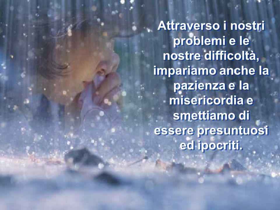 Attraverso i nostri problemi e le nostre difficoltà, impariamo anche la pazienza e la misericordia e smettiamo di essere presuntuosi ed ipocriti.