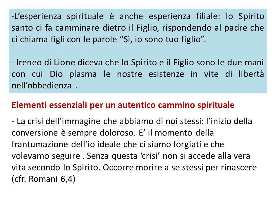 -Lesperienza spirituale è anche esperienza filiale: lo Spirito santo ci fa camminare dietro il Figlio, rispondendo al padre che ci chiama figli con le parole Sì, io sono tuo figlio.