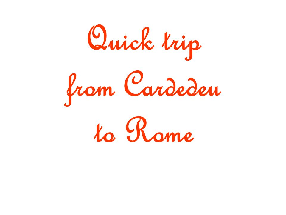 Quick trip from Cardedeu to Rome