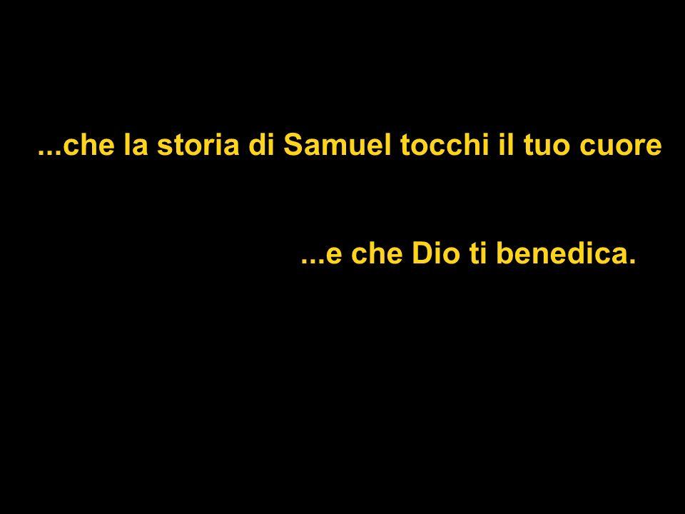 ...che la storia di Samuel tocchi il tuo cuore...e che Dio ti benedica.