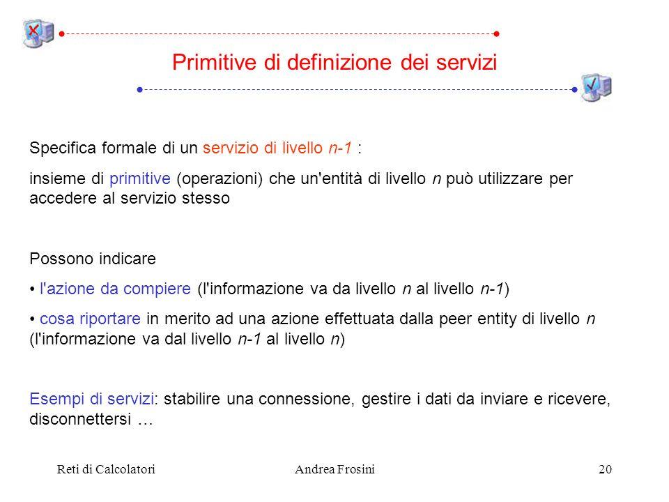 Reti di CalcolatoriAndrea Frosini20 Primitive di definizione dei servizi Specifica formale di un servizio di livello n-1 : insieme di primitive (opera
