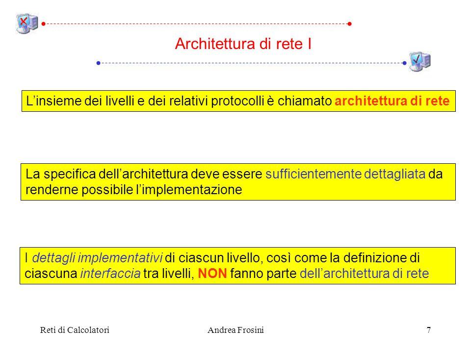 Reti di CalcolatoriAndrea Frosini7 Architettura di rete I Linsieme dei livelli e dei relativi protocolli è chiamato architettura di rete La specifica