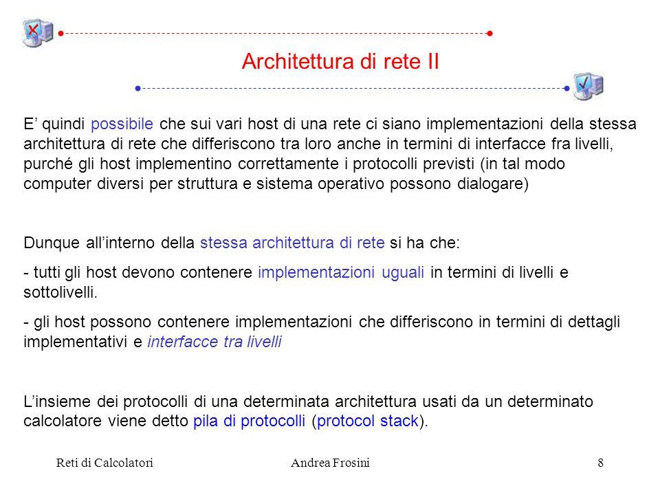 Reti di CalcolatoriAndrea Frosini8 Architettura di rete II E quindi possibile che sui vari host di una rete ci siano implementazioni della stessa arch