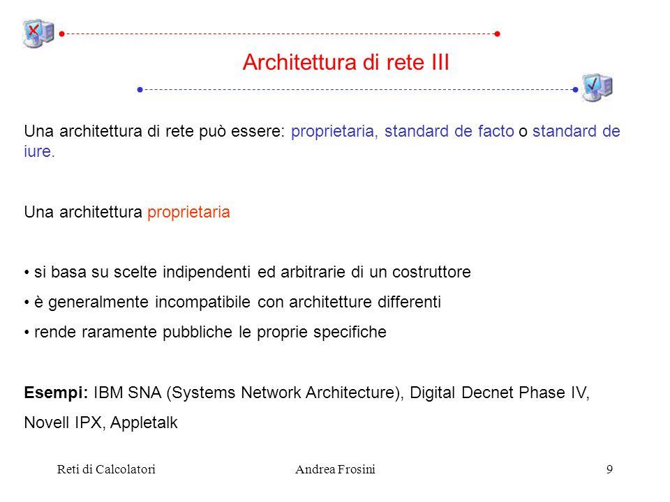 Reti di CalcolatoriAndrea Frosini9 Una architettura di rete può essere: proprietaria, standard de facto o standard de iure. Una architettura proprieta