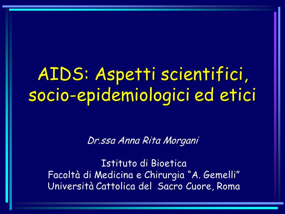 AIDS: Aspetti scientifici, socio-epidemiologici ed etici Dr.ssa Anna Rita Morgani Istituto di Bioetica Facoltà di Medicina e Chirurgia A. Gemelli Univ