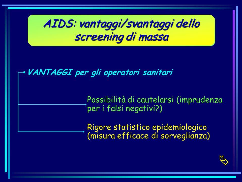 AIDS: vantaggi/svantaggi dello screening di massa VANTAGGI per gli operatori sanitari Possibilità di cautelarsi (imprudenza per i falsi negativi?) Rig