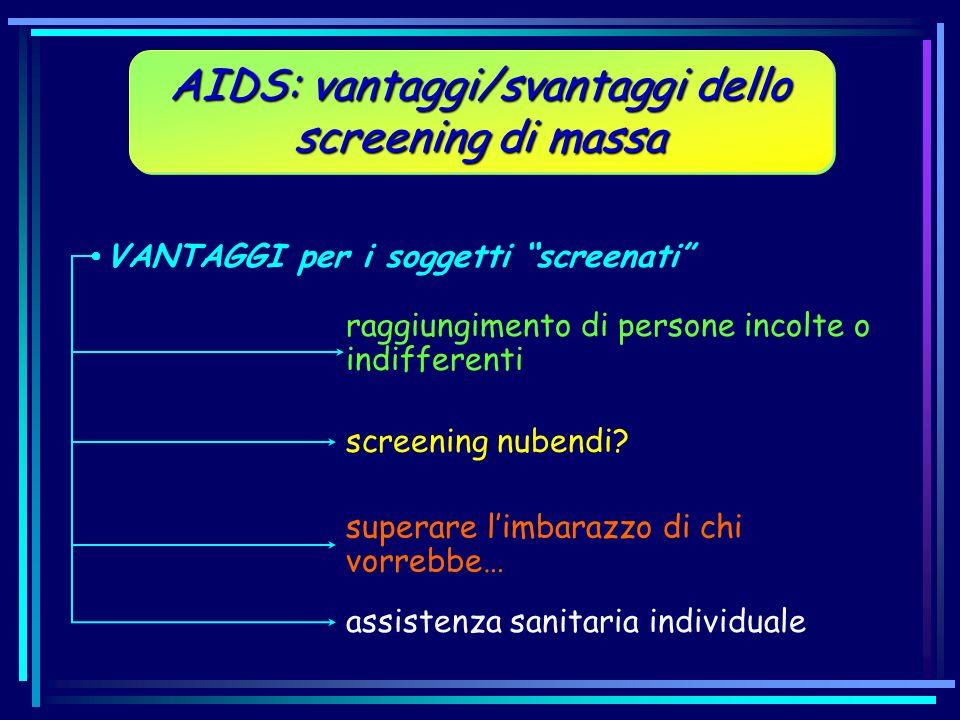 AIDS: vantaggi/svantaggi dello screening di massa VANTAGGI per i soggetti screenati raggiungimento di persone incolte o indifferenti screening nubendi