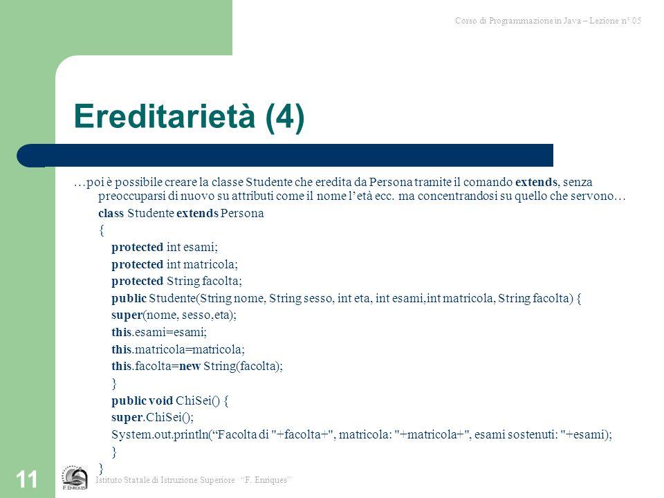 11 Ereditarietà (4) …poi è possibile creare la classe Studente che eredita da Persona tramite il comando extends, senza preoccuparsi di nuovo su attributi come il nome letà ecc.
