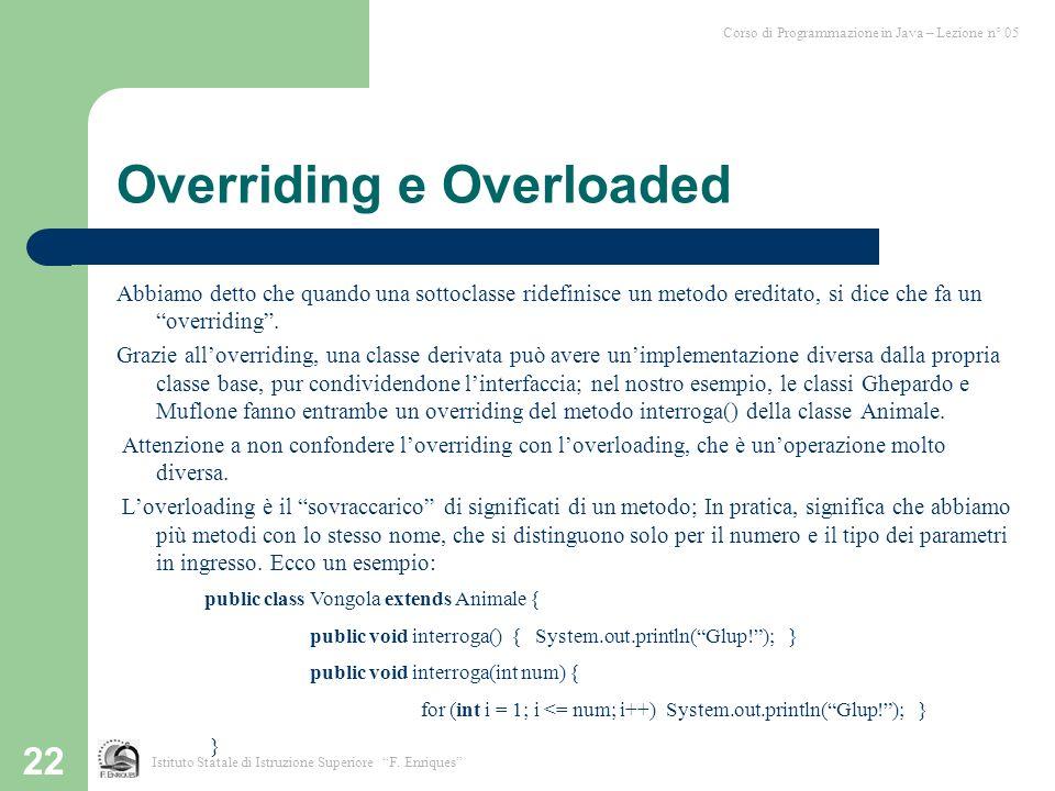 22 Overriding e Overloaded Abbiamo detto che quando una sottoclasse ridefinisce un metodo ereditato, si dice che fa un overriding.