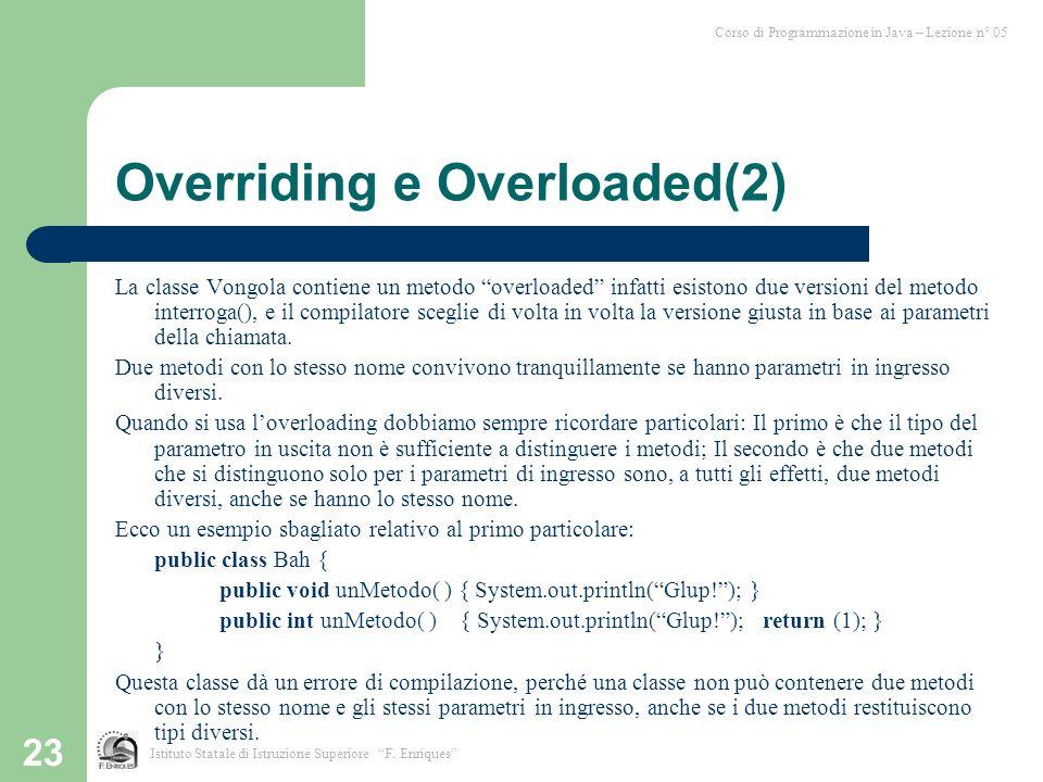 23 Overriding e Overloaded(2) La classe Vongola contiene un metodo overloaded infatti esistono due versioni del metodo interroga(), e il compilatore sceglie di volta in volta la versione giusta in base ai parametri della chiamata.