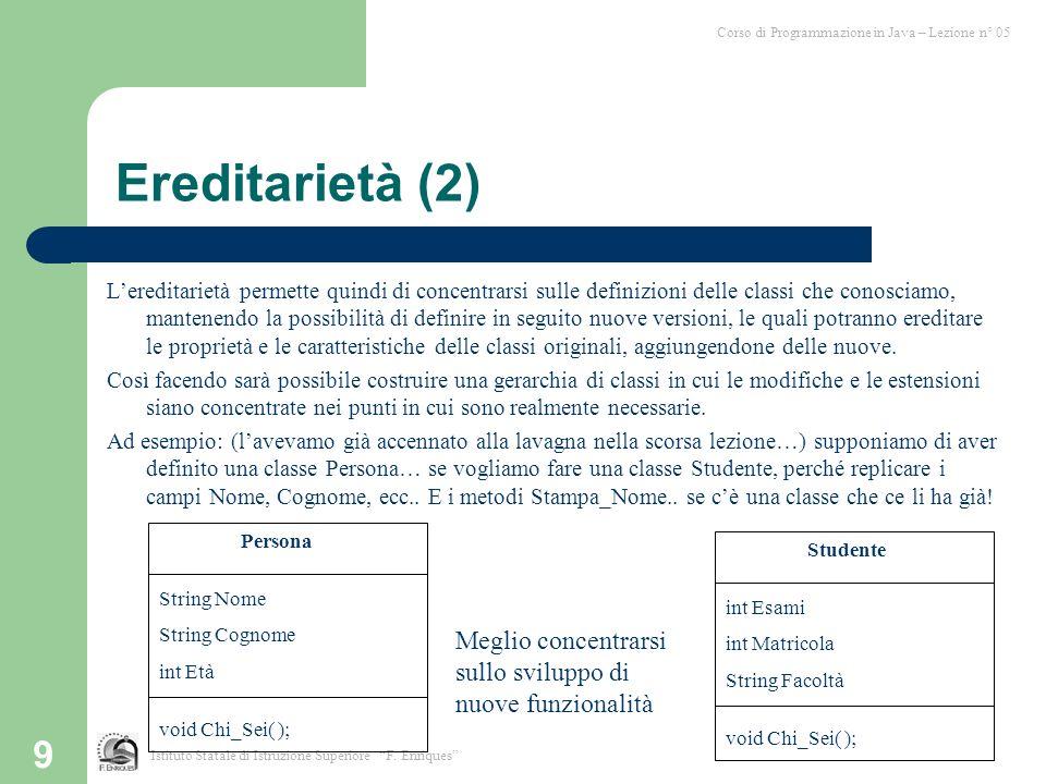 9 Ereditarietà (2) Lereditarietà permette quindi di concentrarsi sulle definizioni delle classi che conosciamo, mantenendo la possibilità di definire in seguito nuove versioni, le quali potranno ereditare le proprietà e le caratteristiche delle classi originali, aggiungendone delle nuove.