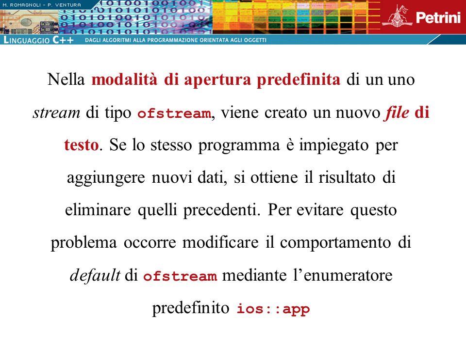 Nella modalità di apertura predefinita di un uno stream di tipo ofstream, viene creato un nuovo file di testo. Se lo stesso programma è impiegato per