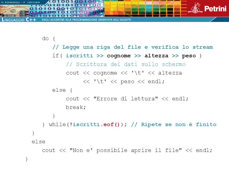 do { // Legge una riga del file e verifica lo stream if( iscritti >> cognome >> altezza >> peso ) // Scrittura dei dati sullo schermo cout << cognome