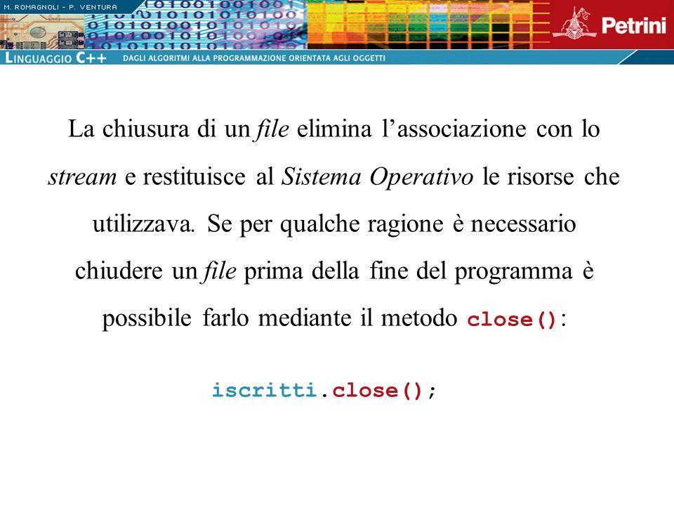 La chiusura di un file elimina lassociazione con lo stream e restituisce al Sistema Operativo le risorse che utilizzava. Se per qualche ragione è nece