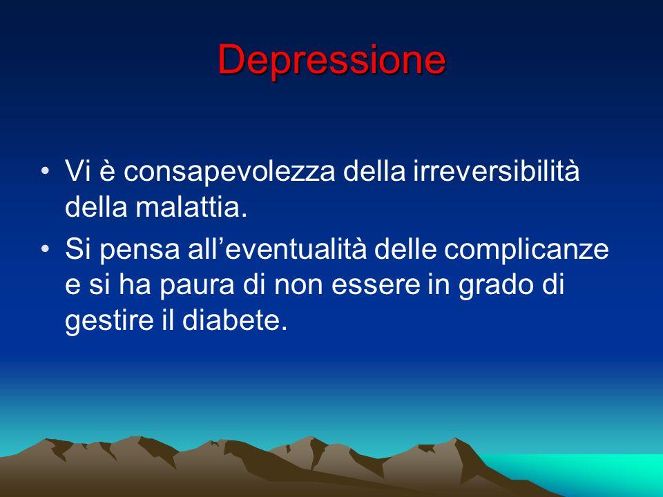 Depressione Vi è consapevolezza della irreversibilità della malattia. Si pensa alleventualità delle complicanze e si ha paura di non essere in grado d