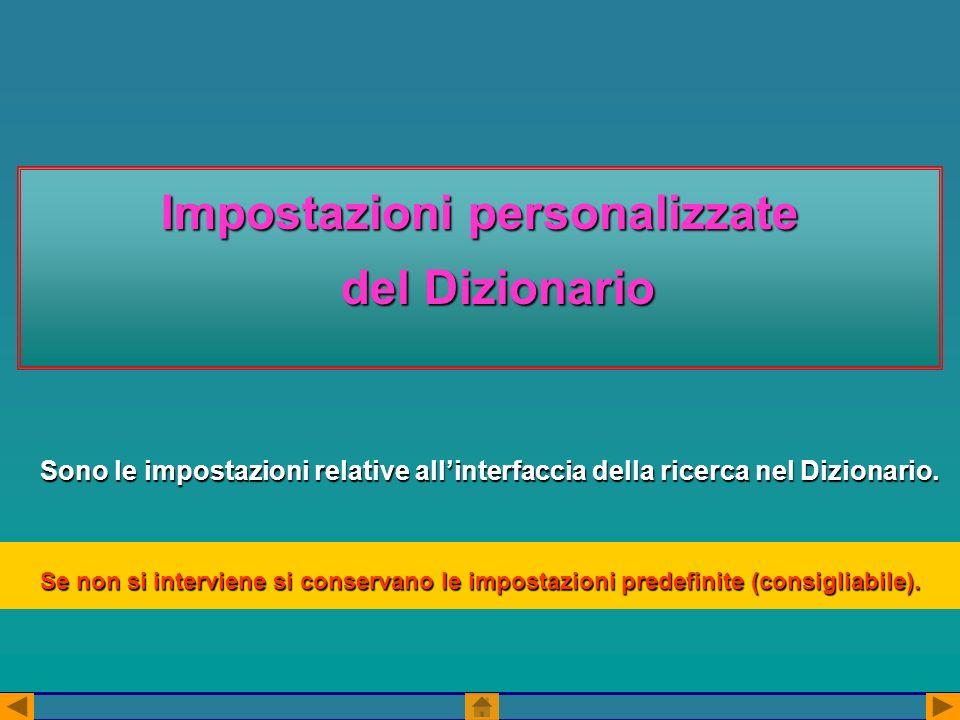 Impostazioni personalizzate del Dizionario Sono le impostazioni relative allinterfaccia della ricerca nel Dizionario. Se non si interviene si conserva