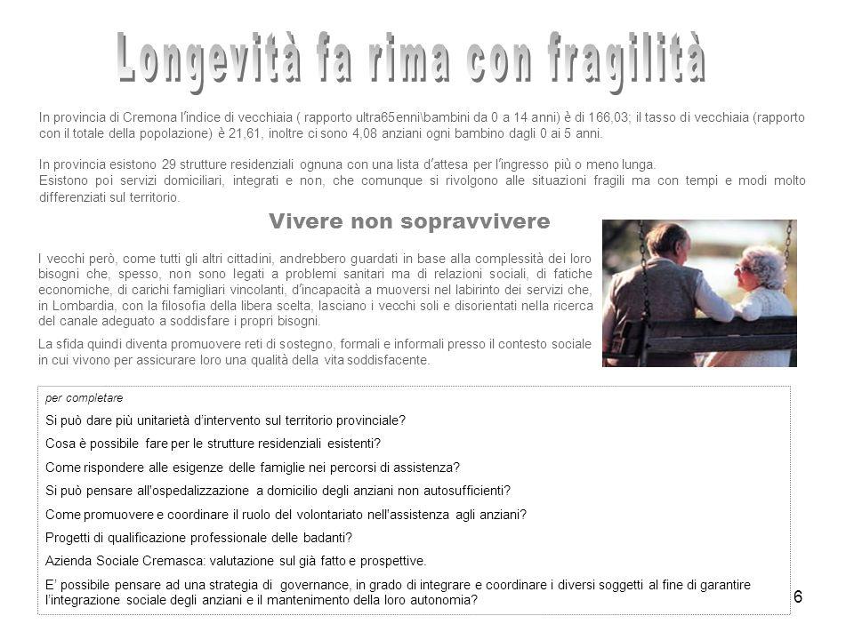 6 In provincia di Cremona l indice di vecchiaia ( rapporto ultra65enni\bambini da 0 a 14 anni) è di 166,03; il tasso di vecchiaia (rapporto con il totale della popolazione) è 21,61, inoltre ci sono 4,08 anziani ogni bambino dagli 0 ai 5 anni.