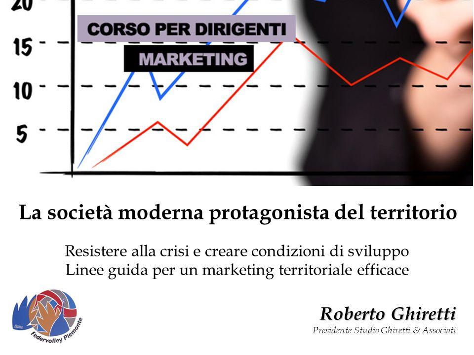 Resistere alla crisi e creare condizioni di sviluppo Linee guida per un marketing territoriale efficace La società moderna protagonista del territorio Roberto Ghiretti Presidente Studio Ghiretti & Associati