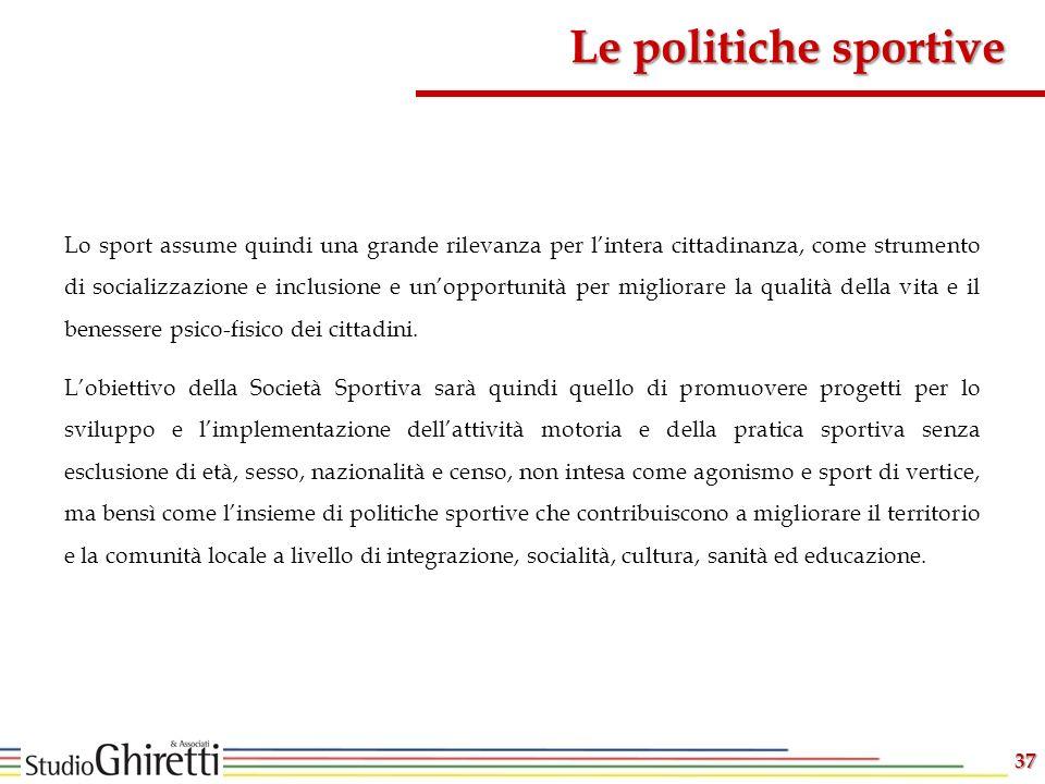 Le politiche sportive 37 Lo sport assume quindi una grande rilevanza per lintera cittadinanza, come strumento di socializzazione e inclusione e unopportunità per migliorare la qualità della vita e il benessere psico-fisico dei cittadini.