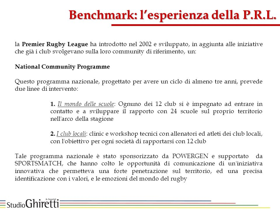 Premier Rugby League la Premier Rugby League ha introdotto nel 2002 e sviluppato, in aggiunta alle iniziative che già i club svolgevano sulla loro community di riferimento, un: National Community Programme Questo programma nazionale, progettato per avere un ciclo di almeno tre anni, prevede due linee di intervento: 1.