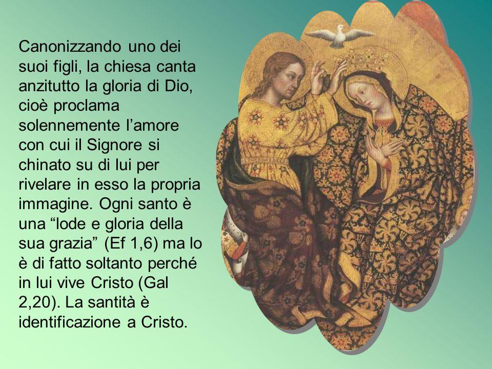 Canonizzando uno dei suoi figli, la chiesa canta anzitutto la gloria di Dio, cioè proclama solennemente lamore con cui il Signore si chinato su di lui