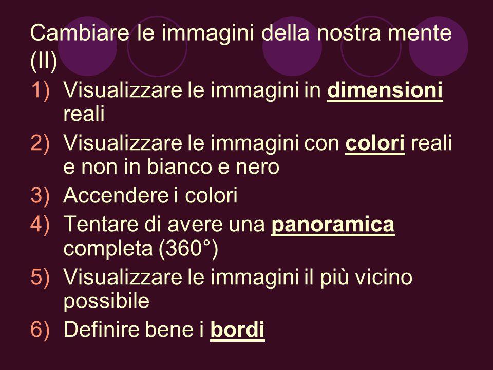 Cambiare le immagini della nostra mente (II) 1)Visualizzare le immagini in dimensioni reali 2)Visualizzare le immagini con colori reali e non in bianc