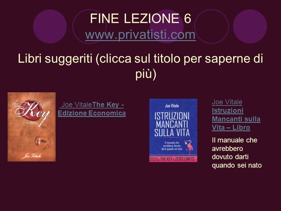 FINE LEZIONE 6 www.privatisti.com www.privatisti.com Libri suggeriti (clicca sul titolo per saperne di più) Joe VitaleThe Key - Edizione Economica Joe