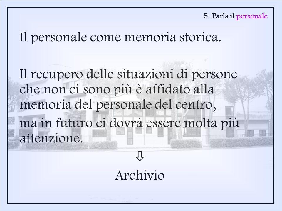 5. Parla il personale Il personale come memoria storica. Il recupero delle situazioni di persone che non ci sono più è affidato alla memoria del perso