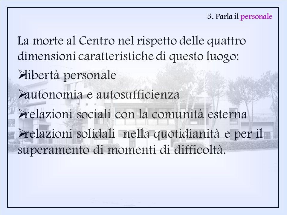 5. Parla il personale La morte al Centro nel rispetto delle quattro dimensioni caratteristiche di questo luogo: libertà personale autonomia e autosuff