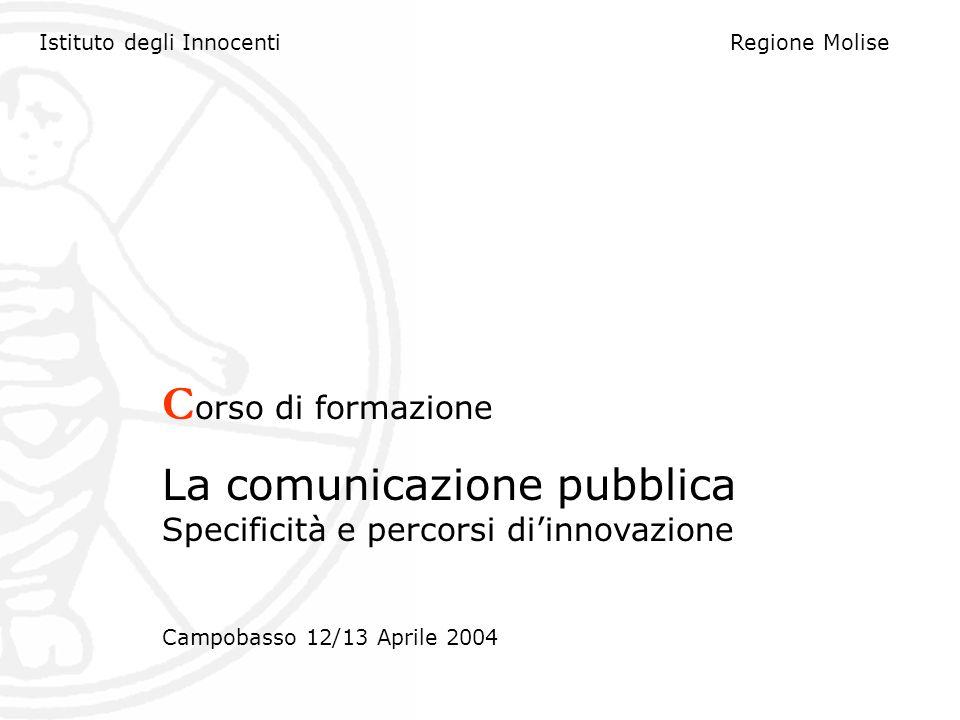 Istituto degli InnocentiRegione Molise C orso di formazione La comunicazione pubblica Specificità e percorsi diinnovazione Campobasso 12/13 Aprile 2004