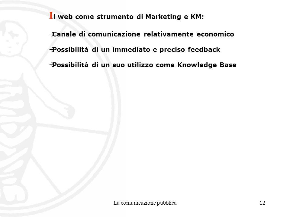 La comunicazione pubblica12 I l web come strumento di Marketing e KM: Canale di comunicazione relativamente economico Possibilità di un immediato e preciso feedback Possibilità di un suo utilizzo come Knowledge Base