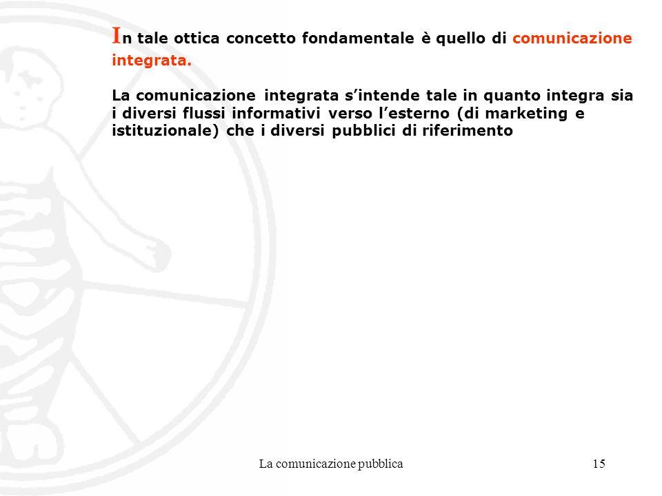 La comunicazione pubblica15 I n tale ottica concetto fondamentale è quello di comunicazione integrata.
