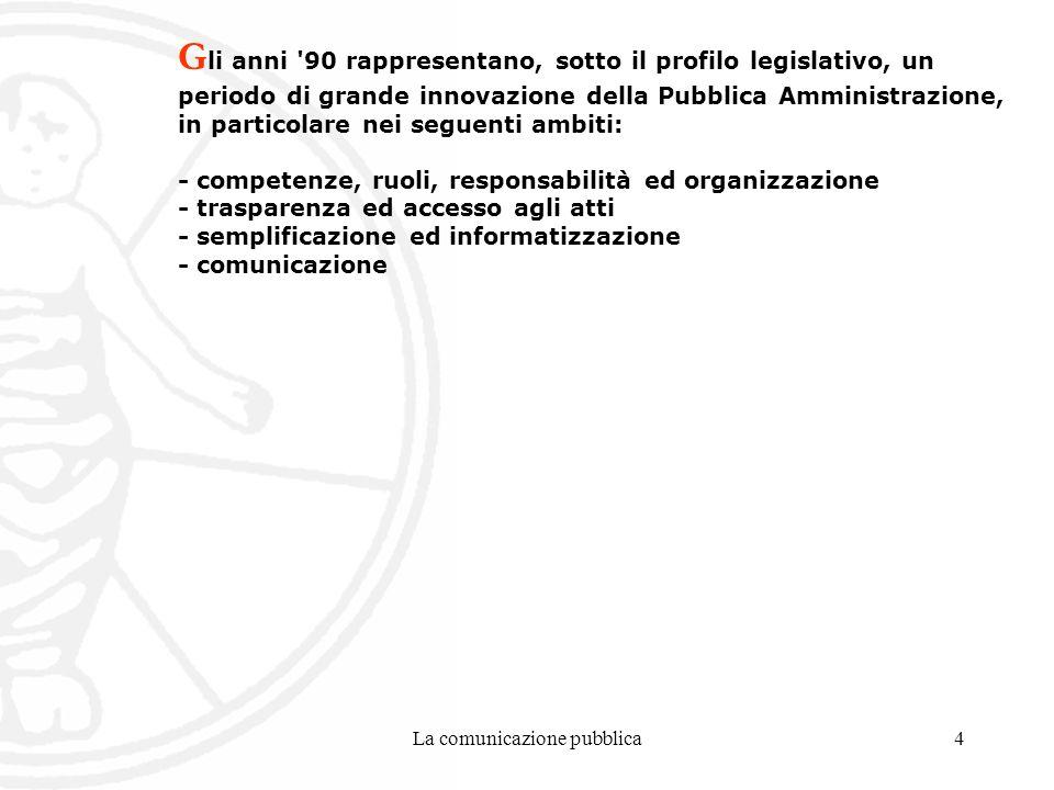 La comunicazione pubblica4 G li anni 90 rappresentano, sotto il profilo legislativo, un periodo di grande innovazione della Pubblica Amministrazione, in particolare nei seguenti ambiti: - competenze, ruoli, responsabilità ed organizzazione - trasparenza ed accesso agli atti - semplificazione ed informatizzazione - comunicazione