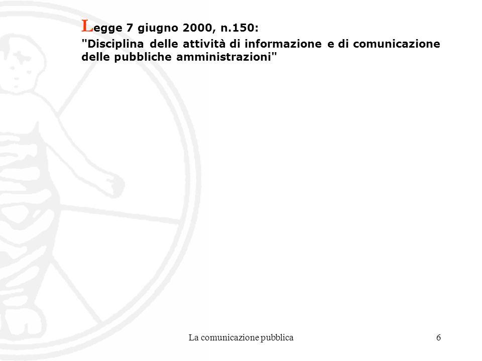 La comunicazione pubblica6 L egge 7 giugno 2000, n.150: Disciplina delle attività di informazione e di comunicazione delle pubbliche amministrazioni