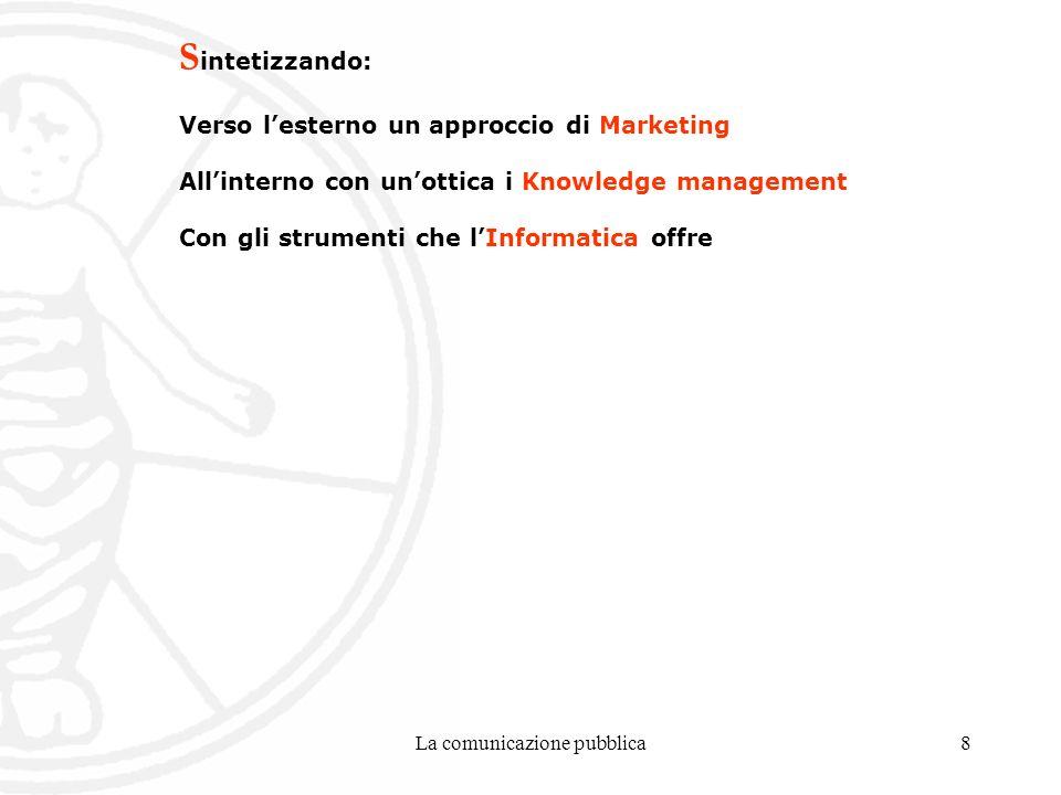 La comunicazione pubblica8 S intetizzando: Verso lesterno un approccio di Marketing Allinterno con unottica i Knowledge management Con gli strumenti che lInformatica offre