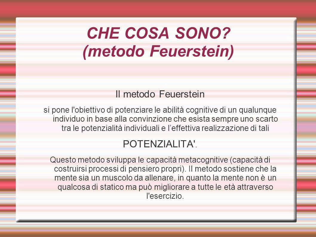 CHE COSA SONO? (metodo Feuerstein) Il metodo Feuerstein si pone l'obiettivo di potenziare le abilità cognitive di un qualunque individuo in base alla