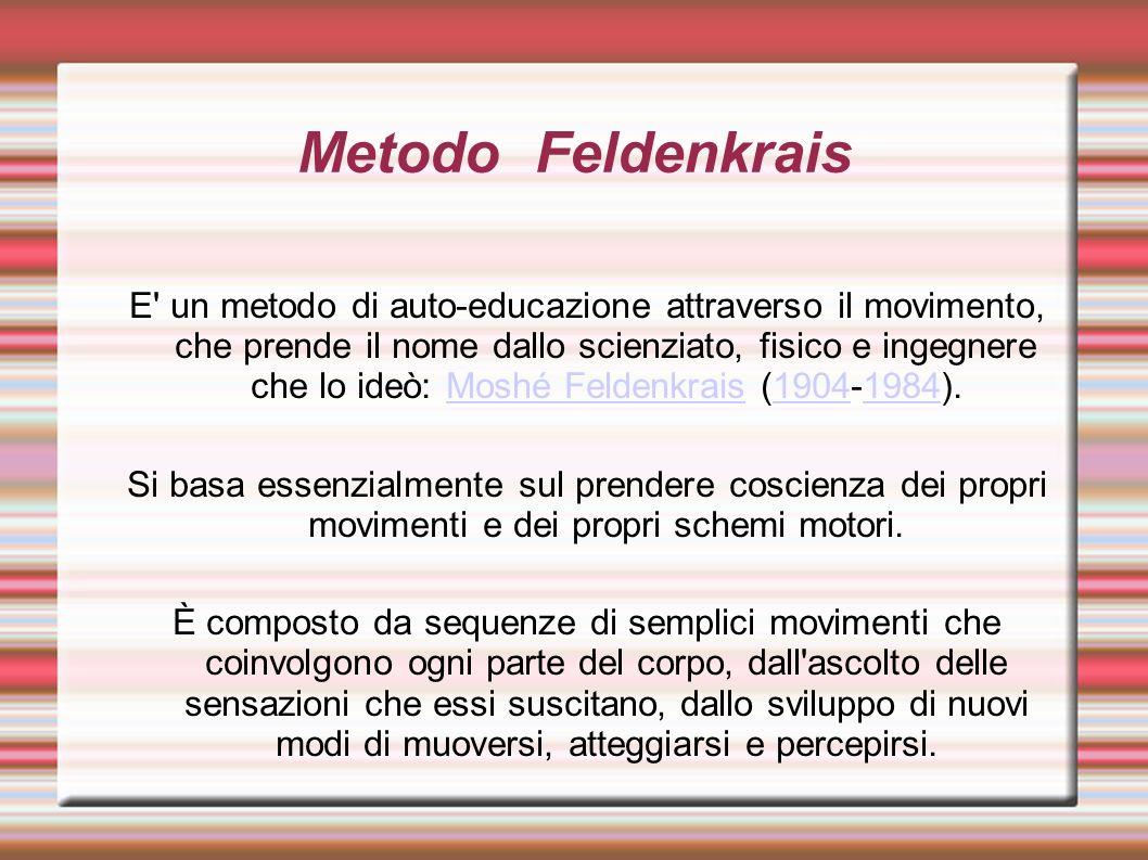 Metodo Feldenkrais E un metodo di auto-educazione attraverso il movimento, che prende il nome dallo scienziato, fisico e ingegnere che lo ideò: Moshé Feldenkrais (1904-1984).Moshé Feldenkrais19041984 Si basa essenzialmente sul prendere coscienza dei propri movimenti e dei propri schemi motori.