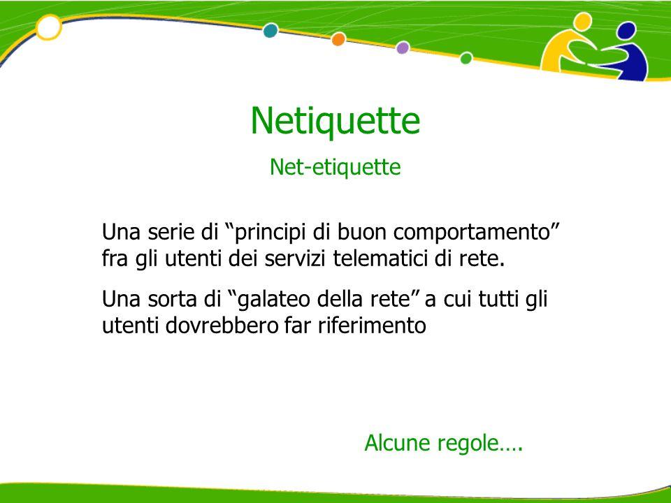 Netiquette Net-etiquette Una serie di principi di buon comportamento fra gli utenti dei servizi telematici di rete. Una sorta di galateo della rete a