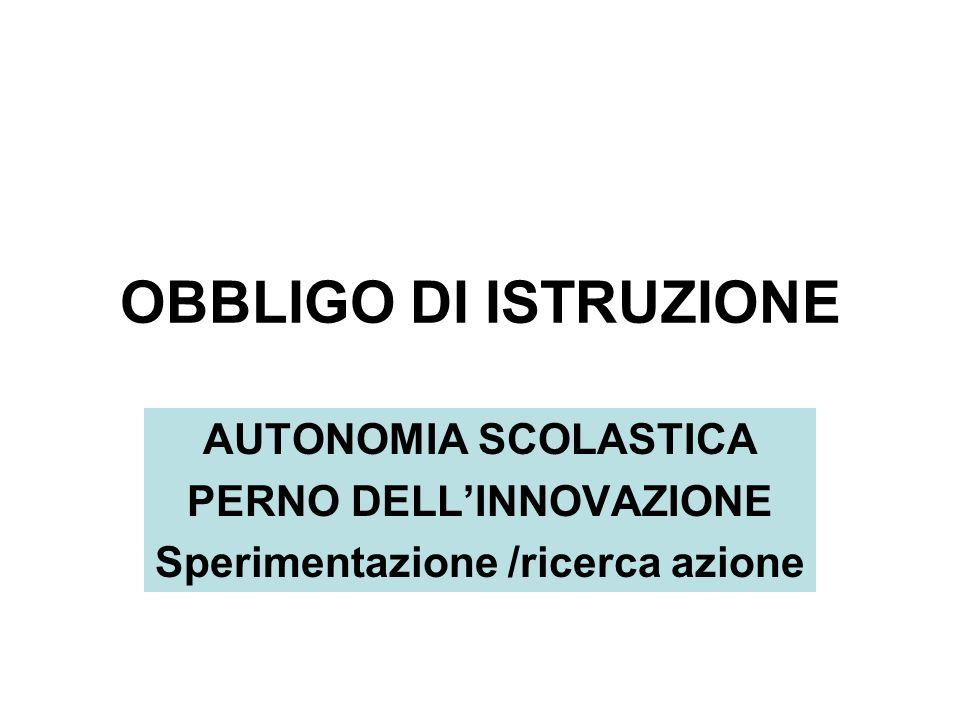 OBBLIGO DI ISTRUZIONE AUTONOMIA SCOLASTICA PERNO DELLINNOVAZIONE Sperimentazione /ricerca azione