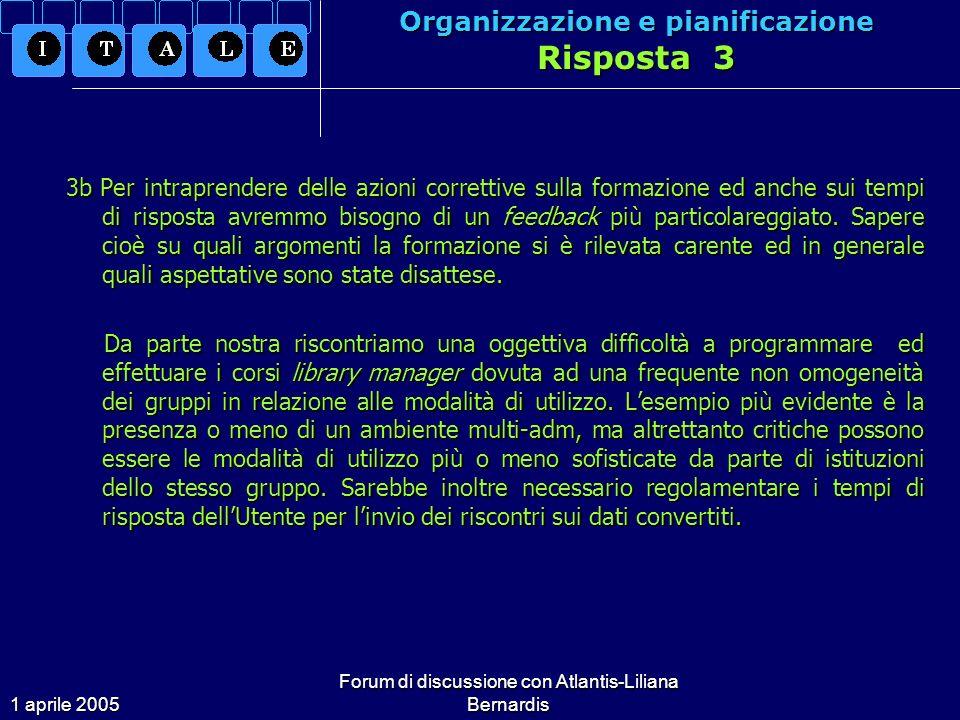 1 aprile 2005 Forum di discussione con Atlantis-Liliana Bernardis Organizzazione e pianificazione Risposta 3 3b Per intraprendere delle azioni correttive sulla formazione ed anche sui tempi di risposta avremmo bisogno di un feedback più particolareggiato.