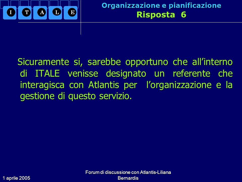 1 aprile 2005 Forum di discussione con Atlantis-Liliana Bernardis Organizzazione e pianificazione Risposta 6 Sicuramente si, sarebbe opportuno che allinterno di ITALE venisse designato un referente che interagisca con Atlantis per lorganizzazione e la gestione di questo servizio.